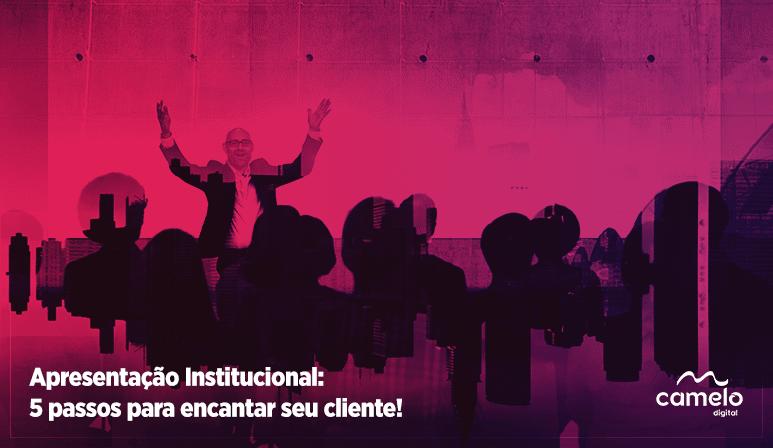 Como criar uma apresentação institucional: 5 etapas para você encantar seus clientes