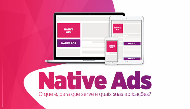 Native Ads: O que é, para que serve e quais suas aplicações