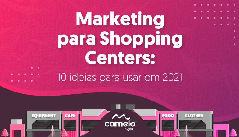 Marketing para shopping centers: 10 ideias para usar em 2021