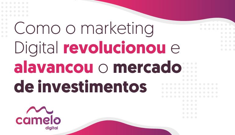 Como o Marketing Digital revolucionou e alavancou o mercado de investimentos